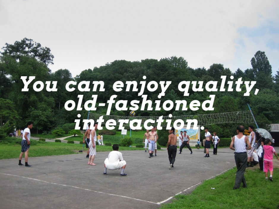 You can enjoy quality, old-fashioned interaction.