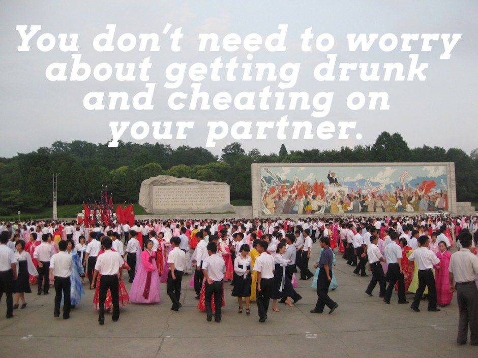 You don't need to worry about getting drunk and cheating on your partner.